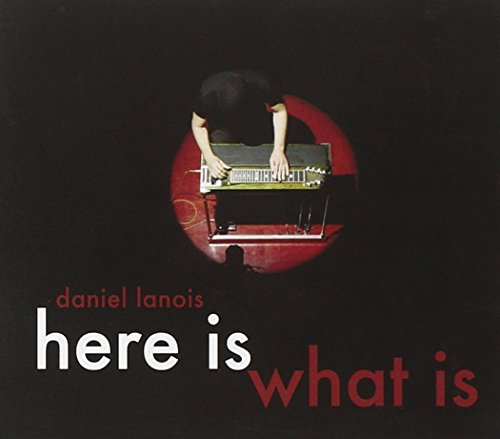 Daniel Lanois - HERE IS WHAT IS By Daniel Lanois