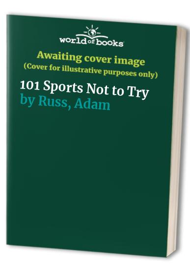 101 Sports Not to Try By Adam Russ