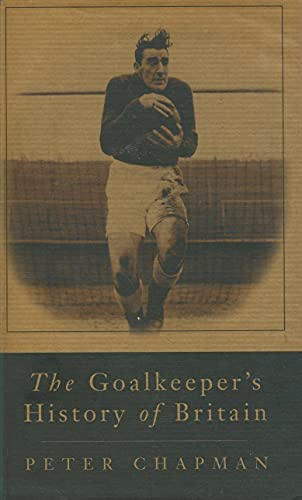 THE GOALKEEPERS HISTORY OF BRITAIN. By Peter Chapman
