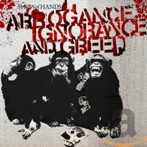 Show Of Hands - Arrogance Ignorance and Greed By Show Of Hands