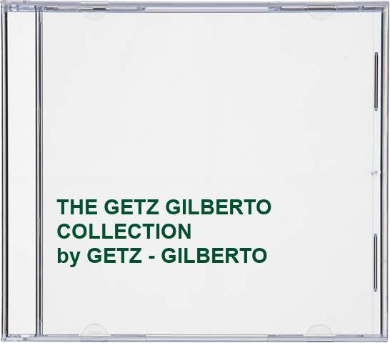 GETZ - GILBERTO - THE GETZ GILBERTO COLLECTION