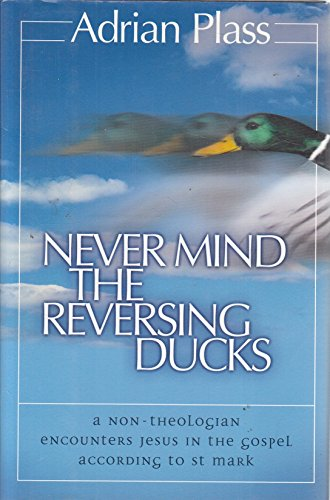Never Mind the Reversing Ducks, A Non-Theologian Encounters Jesus in the Gospel According to St. Mark By Adrian Plass