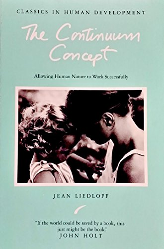 The Continuum Concept: Allowing Human Nature to Work Successfully By Jean Liedloff