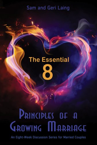 The Essential 8 Principles of a Growing Marriage: An Eight-Week Discussion Series for Married Couples By Sam & Geri Laing