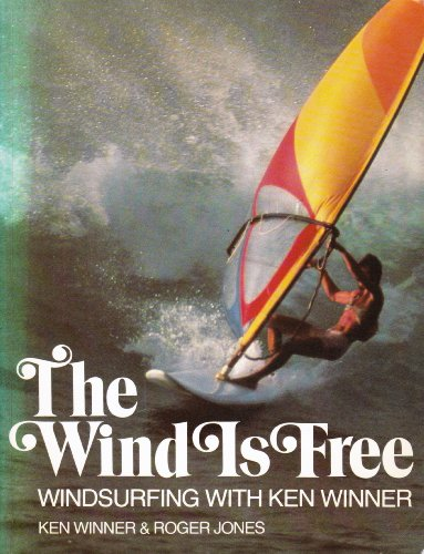 The Wind Is Free — Windsurfing with Ken Winner By Ken Winner