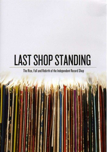 Last Shop Standing - Last Shop Standing: The Rise, Fall And Rebirth Of The Independent Record Shop [