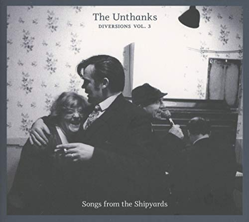 The Unthanks - Diversions Volume 3: Songs from the Shipyards By The Unthanks