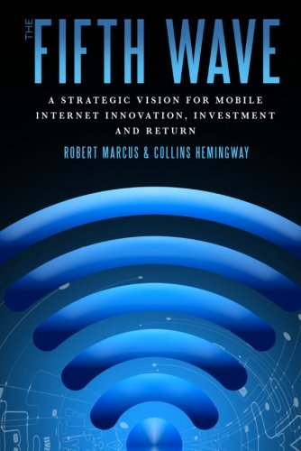 The Fifth Wave: A Strategic Vision for Mobile Internet Innovation, Investment and Return By Collins Hemingway