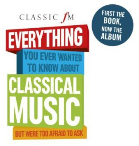 Various Artists - Classic FM: Everything You Ever Wanted To Know About Classical Music But Were Too