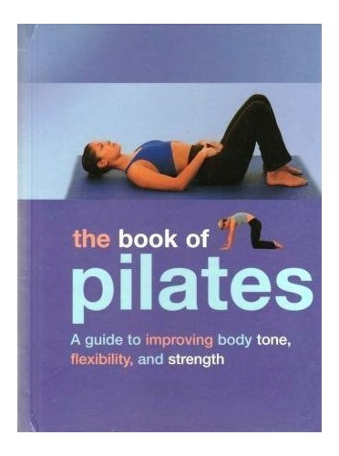 The Book of Pilates: A Guide to Improving Body Tone, Flexibility, and Strength by Joyce Gavin (2004-05-03) By joyce-gavin