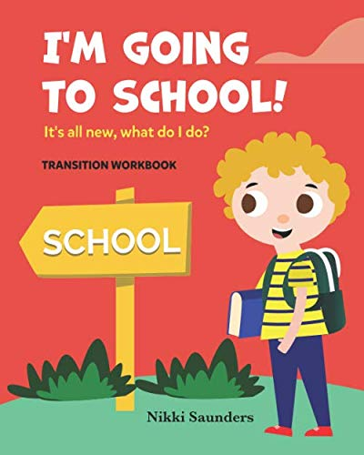 I'm Going To School - Transition Workbook: It's all new, what do I do? By Nikki Saunders