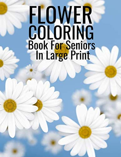 Flower Coloring Book For Seniors In Large Print: Flower Coloring Book Seniors Adults Large Print Easy Coloring (Flower Coloring Books For Adults And Seniors Series) By S.J Coloring Book