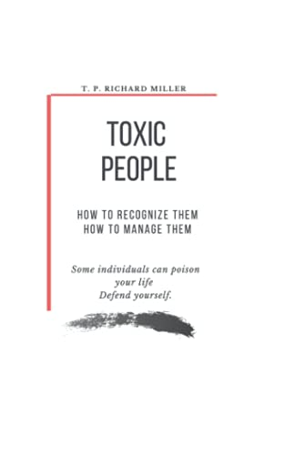Toxic People - How to recognize them - How to manage them: Some individuals can poison your life, defend yourself. By T.P. Richard Miller