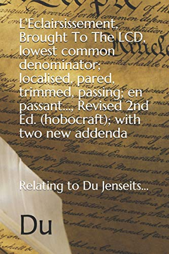 L'Eclairsissement, Brought To The LCD, lowest common denominator; localised, pared, trimmed, passing; en passant..., Revised 2nd Ed. (hobocraft); with two new addenda By Du