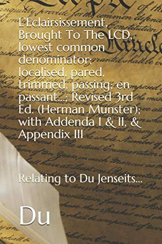 L'Eclairsissement, Brought To The LCD, lowest common denominator; localised, pared, trimmed, passing; en passant...; Revised 3rd Ed. (Herman Munster); with Addenda I & II, & Appendix III By Du