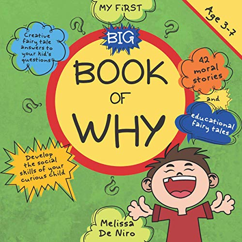 My first big book of why: Creative fairy tale answers to your kid's questions. Develop the social skills of your curious child through 42 educational fables and moral stories. Age 3-7 By Melissa De Niro