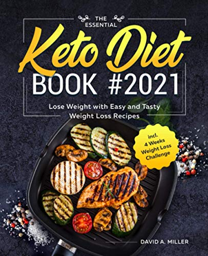 The Essential Keto Diet Book #2021: Lose Weight with Easy and Tasty Weight Loss Recipes incl. 4 Weeks Weight Loss Challenge By David A. Miller