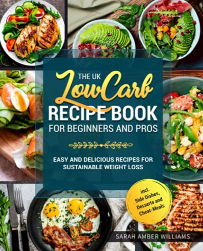 The UK Low Carb Recipe Book For Beginners and Pros: Easy and Delicious Recipes For Sustainable Weight Loss incl. Side Dishes, Desserts and Cheat-Meals By Sarah Amber Williams
