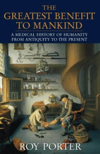The Greatest Benefit to Mankind: Medical History of Humanity by Roy Porter