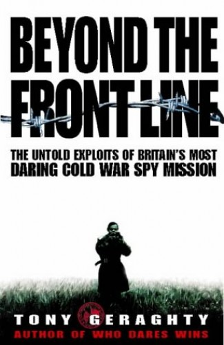 Beyond the Front Line: The Untold Exploits of Britain's Most Daring Cold War Spy Mission by Tony Geraghty