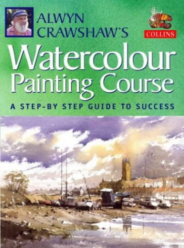 Alwyn Crawshaw's Watercolour Painting Course: A Step-by-step Guide to Success by Alwyn Crawshaw