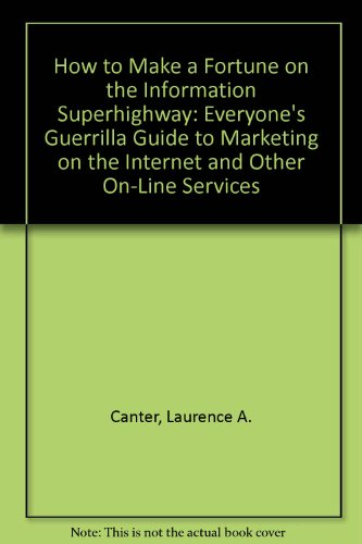 How to Make a Fortune on the Information Superhighway: Everyone's Guerrilla Guide to Marketing by Laurence A. Canter