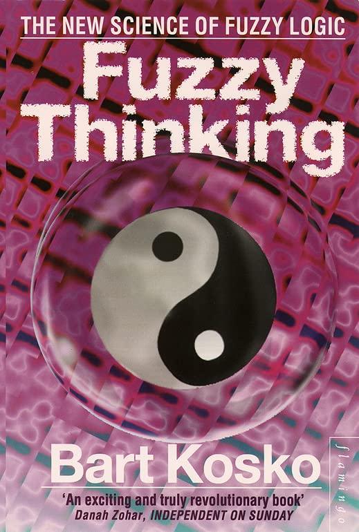 Fuzzy Thinking: The New Science of Fuzzy Logic by Bart Kosko