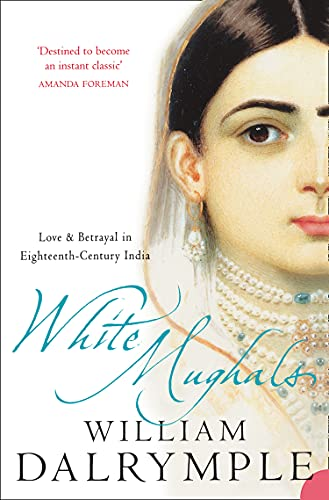White Mughals: Love and Betrayal in 18th-Century India by William Dalrymple