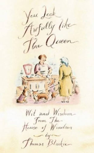 You Look Awfully Like the Queen: Wit and Wisdom from the House of Windsor by Thomas Blaikie