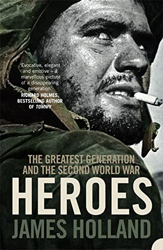 Heroes: The Greatest Generation and the Second World War by James Holland