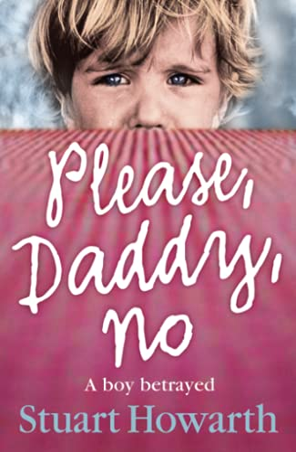 Please, Daddy, No: A Boy Betrayed by Stuart Howarth