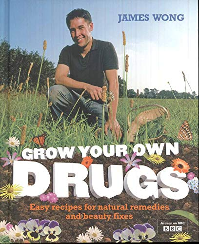 Grow Your Own Drugs: Easy Recipes for Natural Remedies and Beauty Fixes by James Wong