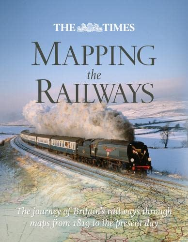The Times Mapping the Railways: The Journey of Britain's Railways Through Maps from 1819 to the Present Day by Julian Holland