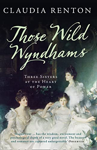 Those Wild Wyndhams: Three Sisters at the Heart of Power by Claudia Renton