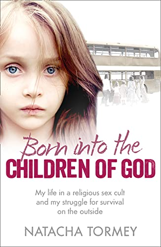 Born into the Children of God: My Life in a Religious Sex Cult and My Struggle for Survival on the Outside by Natacha Tormey