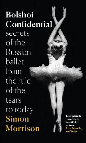 Bolshoi Confidential: Secrets of the Russian Ballet from the Rule of the Tsars to Today by Simon Morrison
