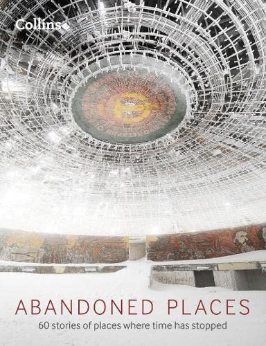 Abandoned Places: 60 Stories of Places Where Time Stopped by Richard Happer