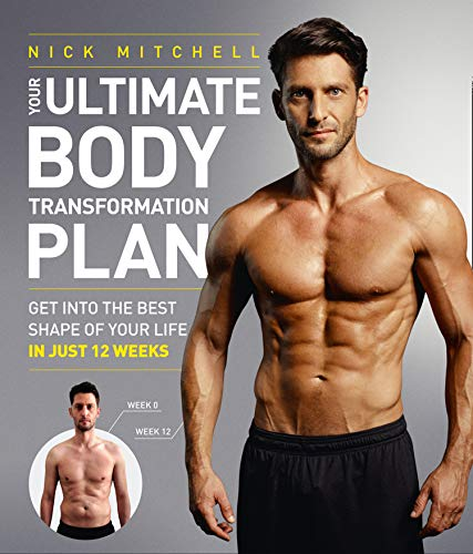 Your Ultimate Body Transformation Plan: Get into the Best Shape of Your Life - in Just 12 Weeks by Nick Mitchell