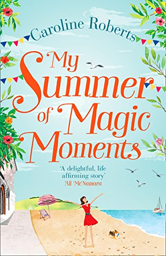 My Summer of Magic Moments: Uplifting and Romantic - The Perfect, Feel Good Holiday Read! by Caroline Roberts