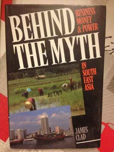 Behind the Myth: Business, Money and Power in South East Asia by James Clad