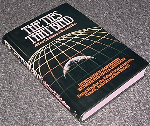 The Ties That Bind: Intelligence Cooperation Between the United Kingdom/United States of America Countries - United Kingdom, United States of America, Canada, Australia and New Zealand by Jeffrey T. Richelson