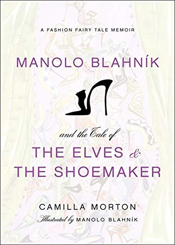 Manolo Blahnik and the Tale of the Elves and the Shoemaker: A Fashion Fairy Tale Memoir by Camilla Morton