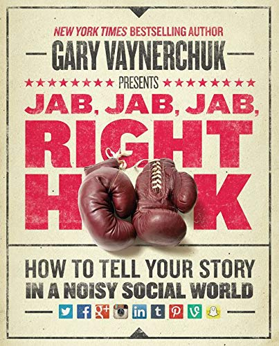 Jab, Jab, Jab, Right Hook: How to Tell Your Story in a Noisy, Social World by Gary Vaynerchuk