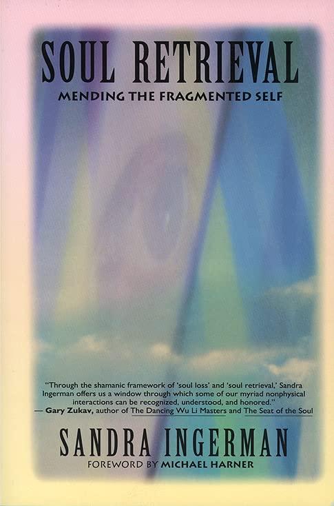 Soul Retrieval: Mending the Fragmented Self Through Shamanic Practice by Sandra Ingerman