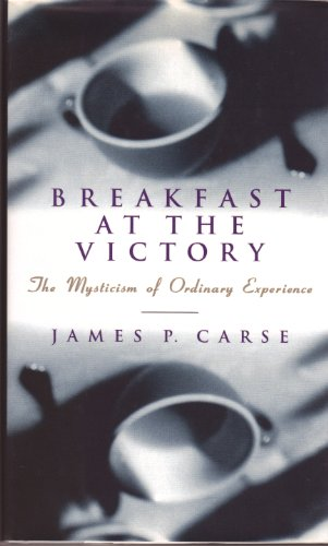 Breakfast at the Victory: Mysticism of Ordinary Experience by James P. Carse