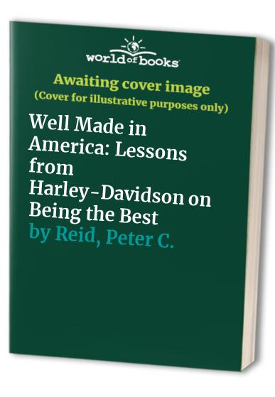 Well Made in America: Lessons from Harley-Davidson on Being the Best by Peter C. Reid
