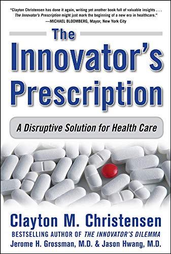 Innovator's Prescription: A Disruptive Solution for Health Care by Clayton M. Christensen