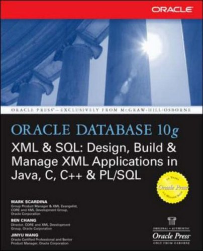 Oracle Database 10g XML and SQL: Design, Build and Manage XML Applications in Java, C, C++ and PL/SQL by Mark Scardina
