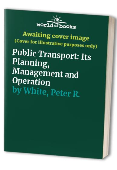 Public Transport: Its Planning, Management and Operation by Peter R. White