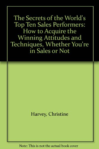 The Secrets of the World's Top Ten Sales Performers: How to Acquire the Winning Attitudes and Techniques, Whether You're in Sales or Not by Christine Harvey